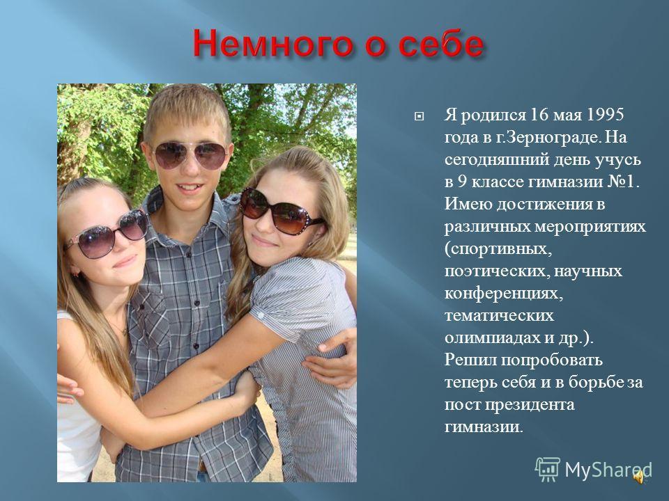 Я родился 16 мая 1995 года в г.Зернограде. На сегодняшний день учусь в 9 классе гимназии 1. Имею достижения в различных мероприятиях (спортивных, поэтических, научных конференциях, тематических олимпиадах и др.). Решил попробовать теперь себя и в бор
