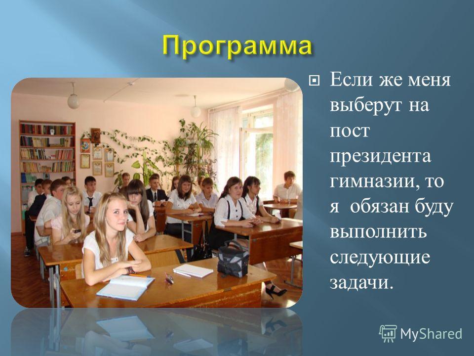 Если же меня выберут на пост президента гимназии, то я обязан буду выполнить следующие задачи.
