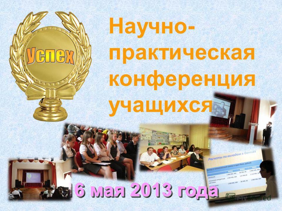 Научно- практическая конференция учащихся 16 мая 2013 года