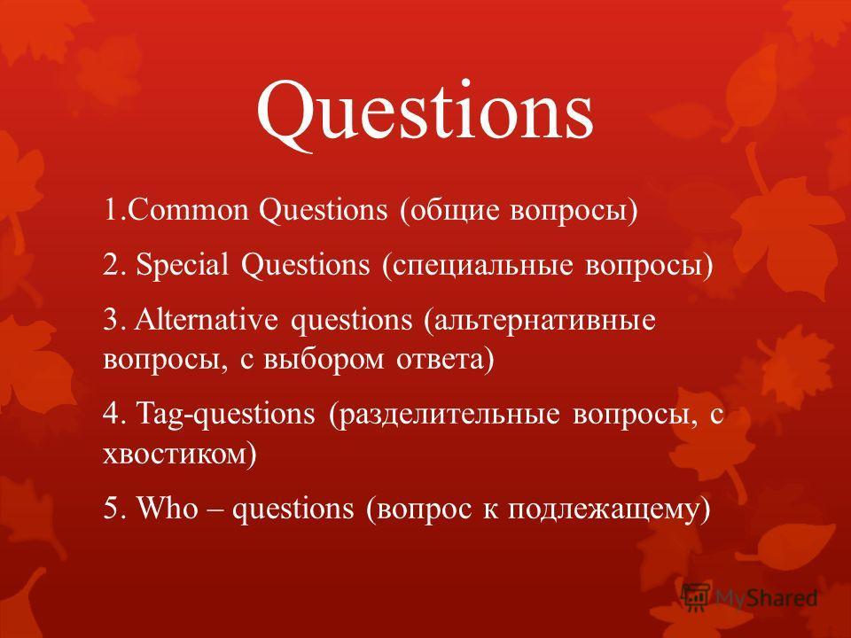 Questions 1.Common Questions (общие вопросы) 2. Special Questions (специальные вопросы) 3. Alternative questions (альтернативные вопросы, с выбором ответа) 4. Tag-questions (разделительные вопросы, с хвостиком) 5. Who – questions (вопрос к подлежащем