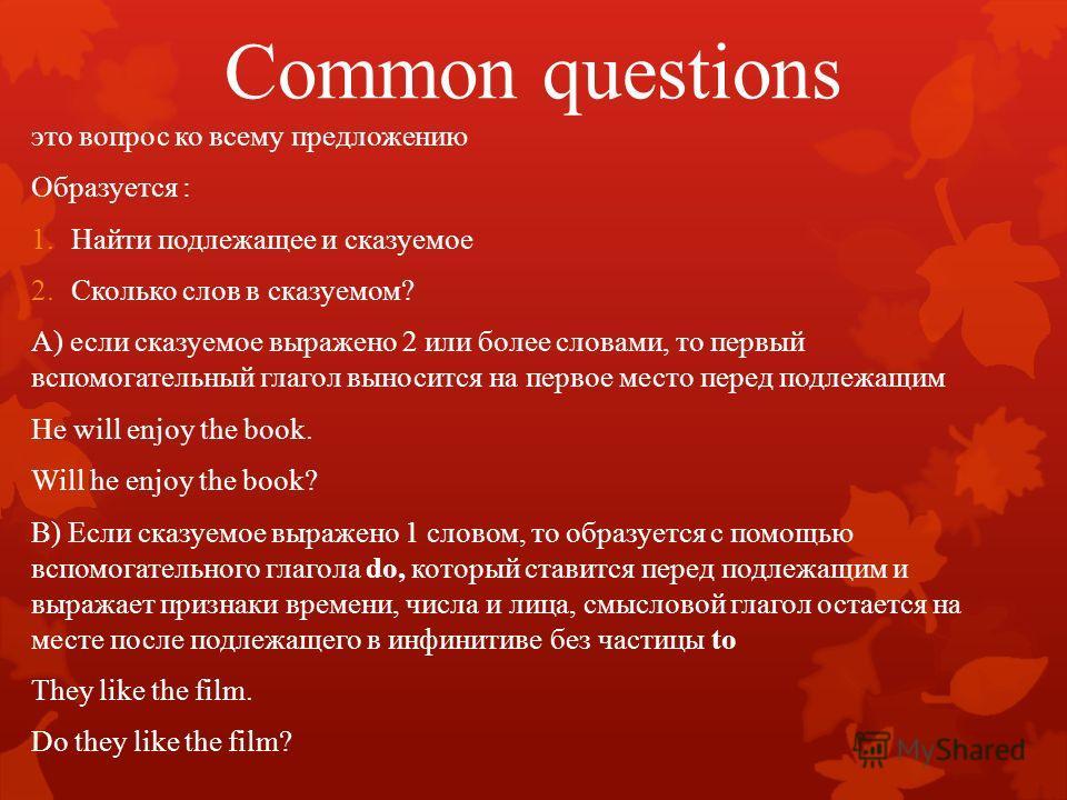 Common questions это вопрос ко всему предложению Образуется : 1.Найти подлежащее и сказуемое 2.Сколько слов в сказуемом? А) если сказуемое выражено 2 или более словами, то первый вспомогательный глагол выносится на первое место перед подлежащим He wi