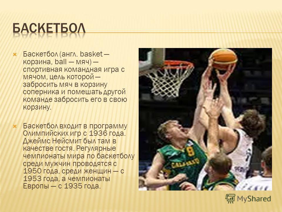 Баскетбол (англ. basket корзина, ball мяч) спортивная командная игра с мячом, цель которой забросить мяч в корзину соперника и помешать другой команде забросить его в свою корзину. Баскетбол входит в программу Олимпийских игр с 1936 года. Джеймс Нейс