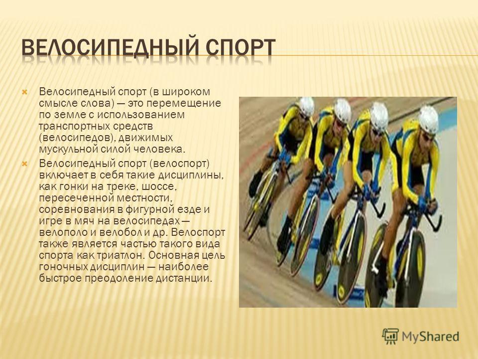 Велосипедный спорт (в широком смысле слова) это перемещение по земле с использованием транспортных средств (велосипедов), движимых мускульной силой человека. Велосипедный спорт (велоспорт) включает в себя такие дисциплины, как гонки на треке, шоссе,