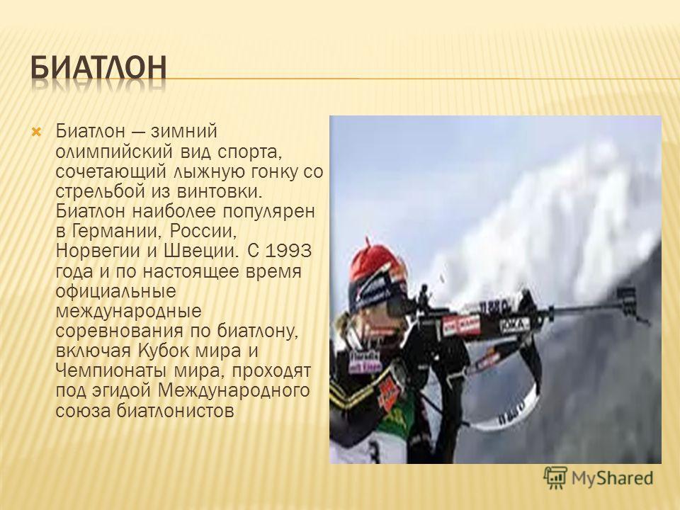 Биатлон зимний олимпийский вид спорта, сочетающий лыжную гонку со стрельбой из винтовки. Биатлон наиболее популярен в Германии, России, Норвегии и Швеции. C 1993 года и по настоящее время официальные международные соревнования по биатлону, включая Ку