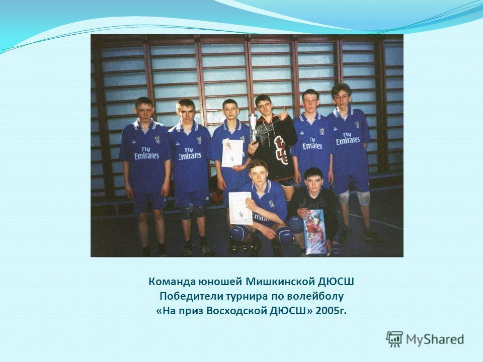 Команда юношей Мишкинской ДЮСШ Победители турнира по волейболу «На приз Восходской ДЮСШ» 2005г.