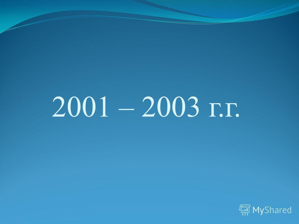 2001 – 2003 г.г.