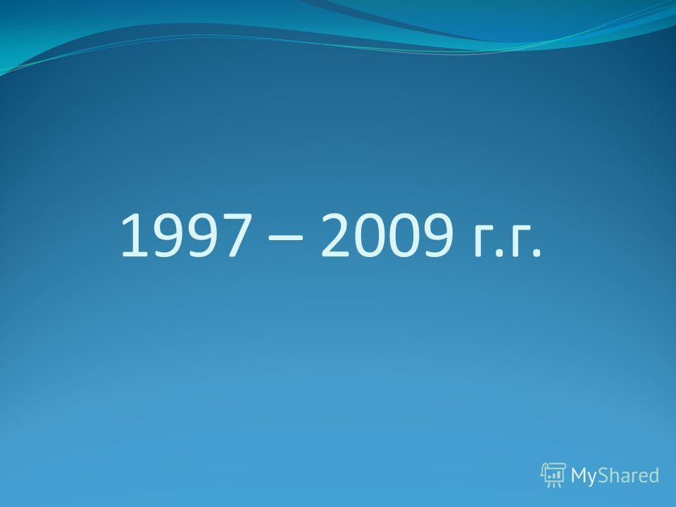 1997 – 2009 г.г.