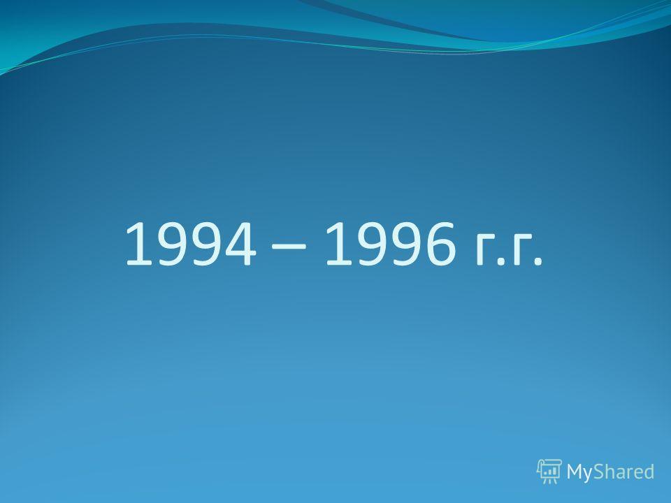 1994 – 1996 г.г.