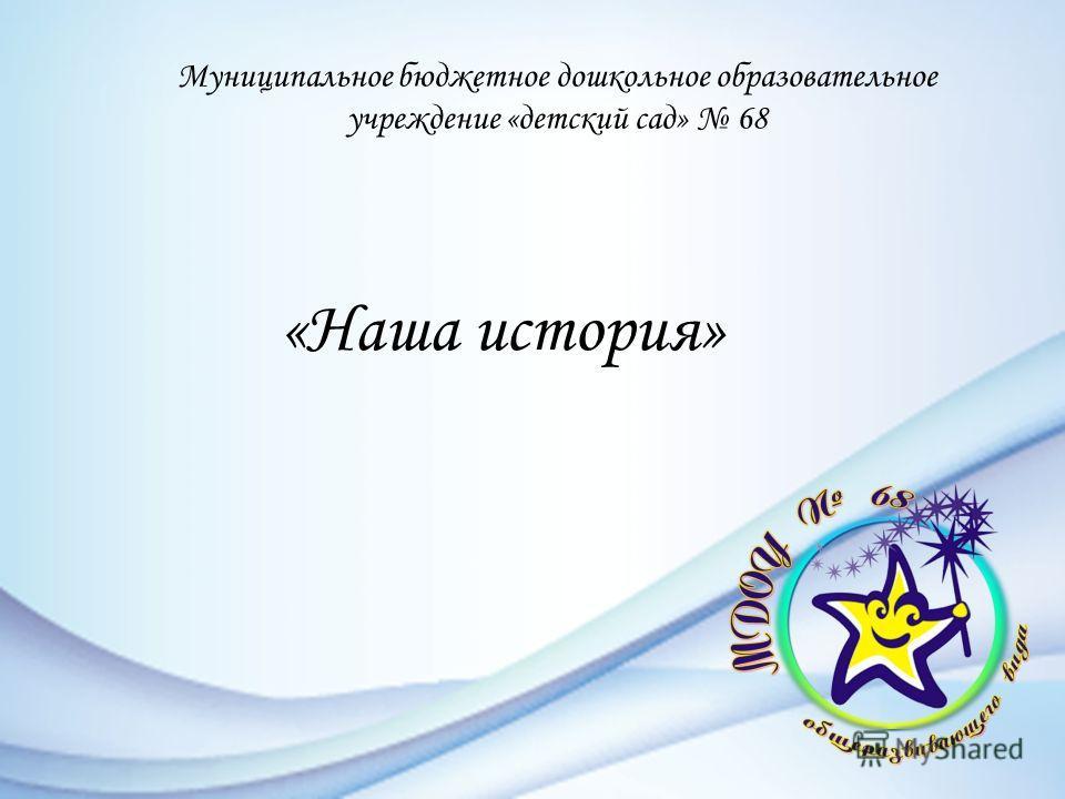 Муниципальное бюджетное дошкольное образовательное учреждение «детский сад» 68 «Наша история»