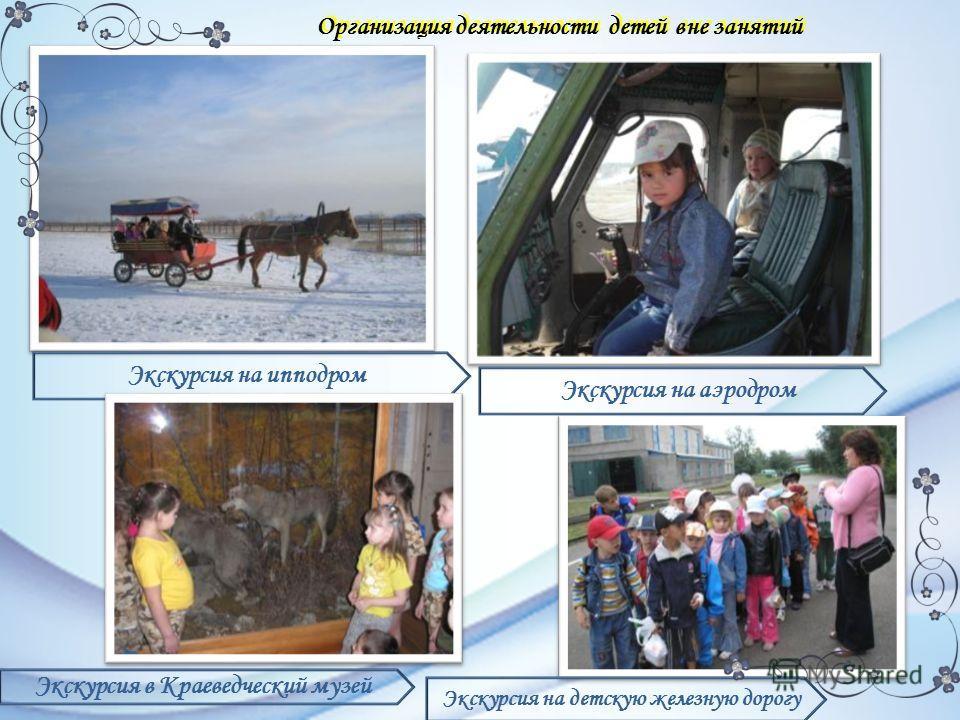Организация деятельности детей вне занятий Экскурсия на ипподром Экскурсия на аэродром Экскурсия в Краеведческий музей Экскурсия на детскую железную дорогу