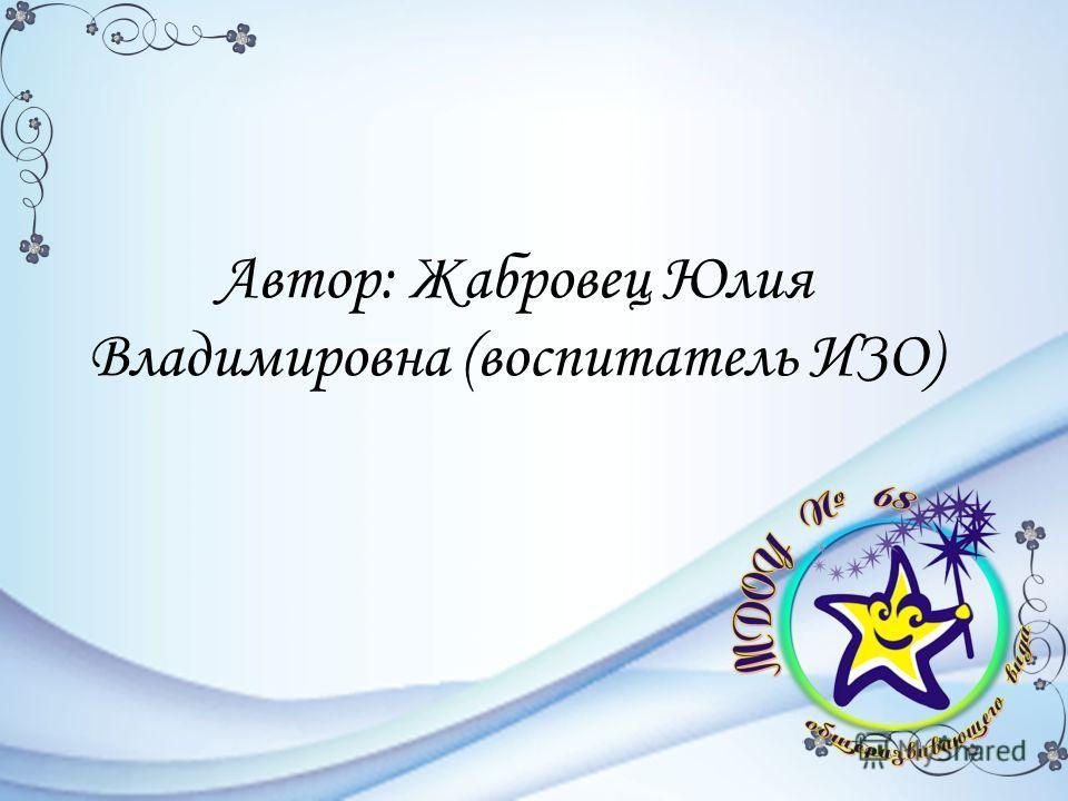 Автор: Жабровец Юлия Владимировна (воспитатель ИЗО)