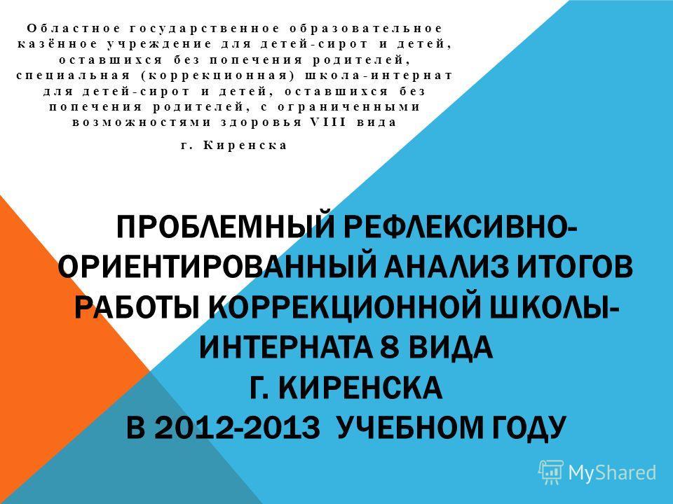 ПРОБЛЕМНЫЙ РЕФЛЕКСИВНО- ОРИЕНТИРОВАННЫЙ АНАЛИЗ ИТОГОВ РАБОТЫ КОРРЕКЦИОННОЙ ШКОЛЫ- ИНТЕРНАТА 8 ВИДА Г. КИРЕНСКА В 2012-2013 УЧЕБНОМ ГОДУ Областное государственное образовательное казённое учреждение для детей-сирот и детей, оставшихся без попечения ро