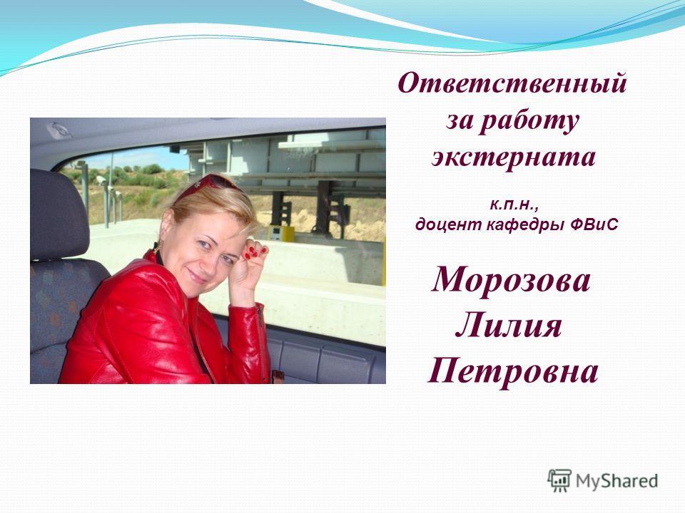 Ответственный за работу экстерната к.п.н., доцент кафедры ФВиС Морозова Лилия Петровна