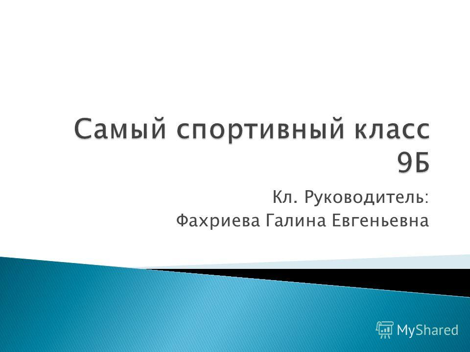 Кл. Руководитель: Фахриева Галина Евгеньевна