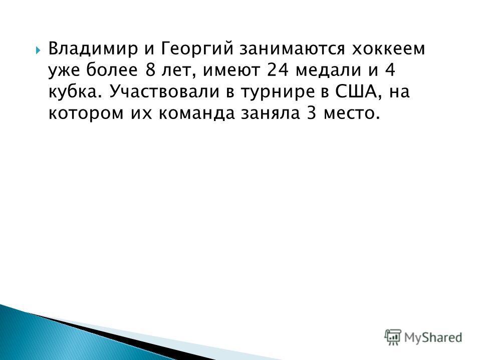 Владимир и Георгий занимаются хоккеем уже более 8 лет, имеют 24 медали и 4 кубка. Участвовали в турнире в США, на котором их команда заняла 3 место.