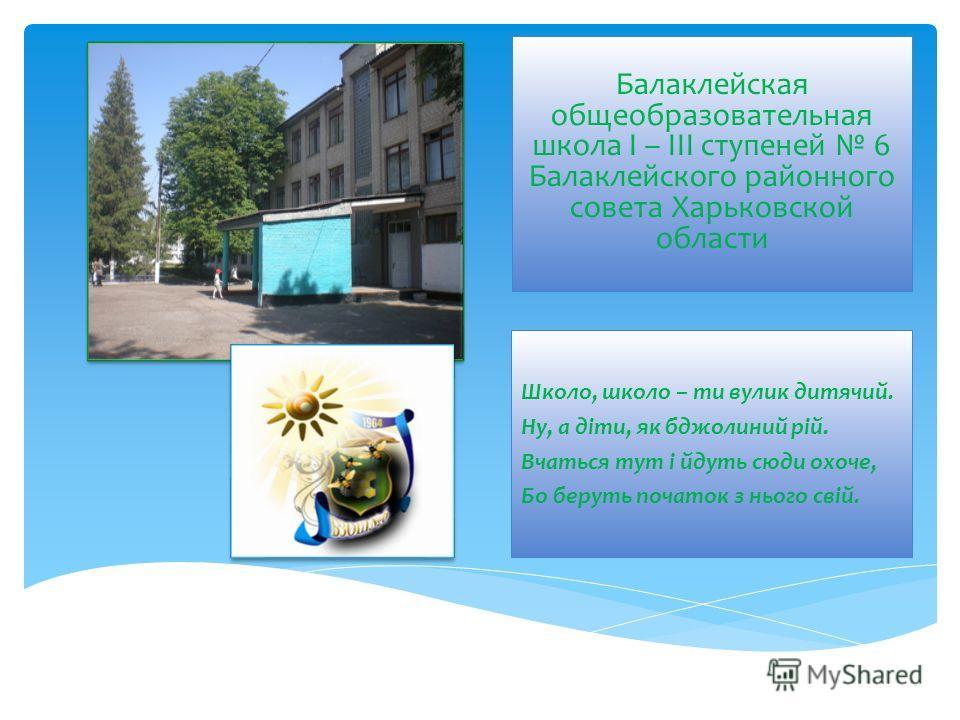 Балаклейская общеобразовательная школа I – III ступеней 6 Балаклейского районного совета Харьковской области Школо, школо – ти вулик дитячий. Ну, а діти, як бджолиний рій. Вчаться тут і йдуть сюди охоче, Бо беруть початок з нього свій.