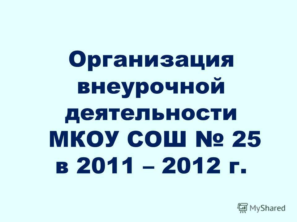 Организация внеурочной деятельности МКОУ СОШ 25 в 2011 – 2012 г.