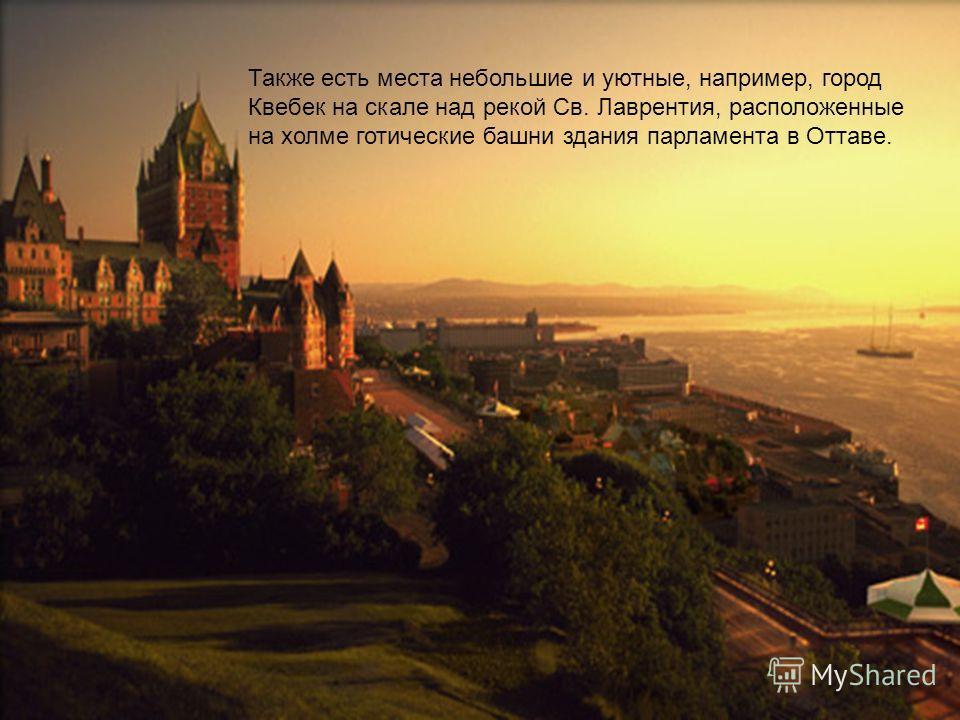 Также есть места небольшие и уютные, например, город Квебек на скале над рекой Св. Лаврентия, расположенные на холме готические башни здания парламента в Оттаве.