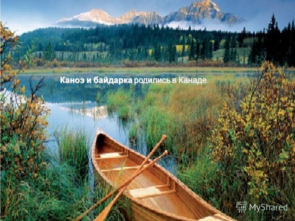 Каноэ и байдарка родились в Канаде Каноэ и байдарка родились в Канаде.