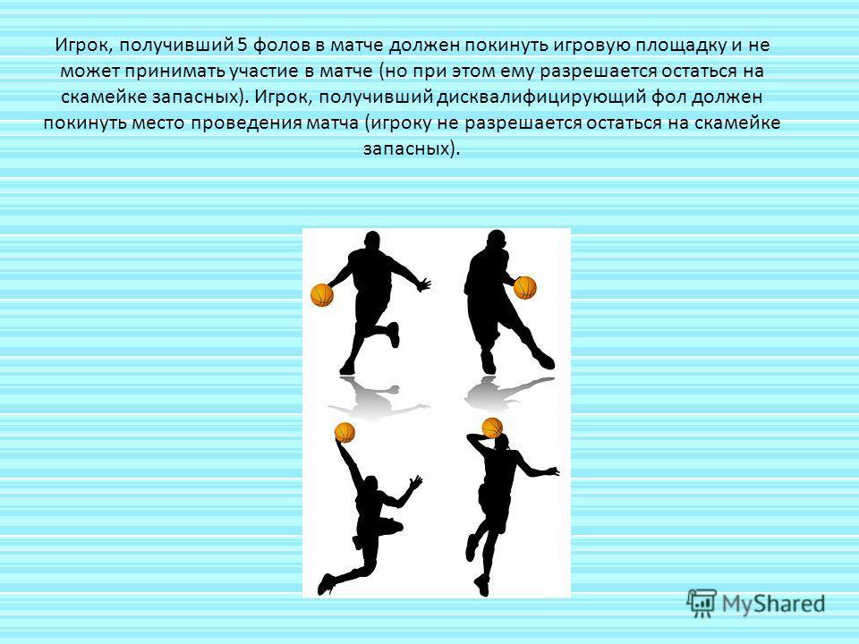 Игрок, получивший 5 фолов в матче должен покинуть игровую площадку и не может принимать участие в матче (но при этом ему разрешается остаться на скамейке запасных). Игрок, получивший дисквалифицирующий фол должен покинуть место проведения матча (игро