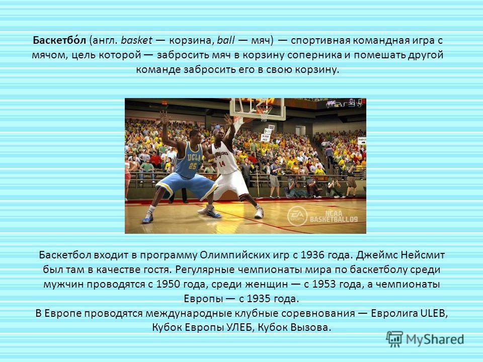 Баскетбо́л (англ. basket корзина, ball мяч) спортивная командная игра с мячом, цель которой забросить мяч в корзину соперника и помешать другой команде забросить его в свою корзину. Баскетбол входит в программу Олимпийских игр с 1936 года. Джеймс Ней