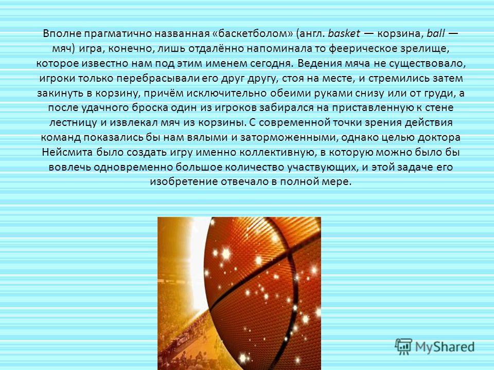 Вполне прагматично названная «баскетболом» (англ. basket корзина, ball мяч) игра, конечно, лишь отдалённо напоминала то феерическое зрелище, которое известно нам под этим именем сегодня. Ведения мяча не существовало, игроки только перебрасывали его д