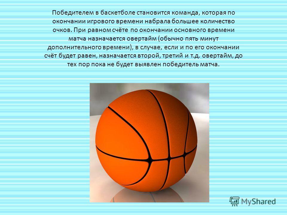 Победителем в баскетболе становится команда, которая по окончании игрового времени набрала большее количество очков. При равном счёте по окончании основного времени матча назначается овертайм (обычно пять минут дополнительного времени), в случае, есл