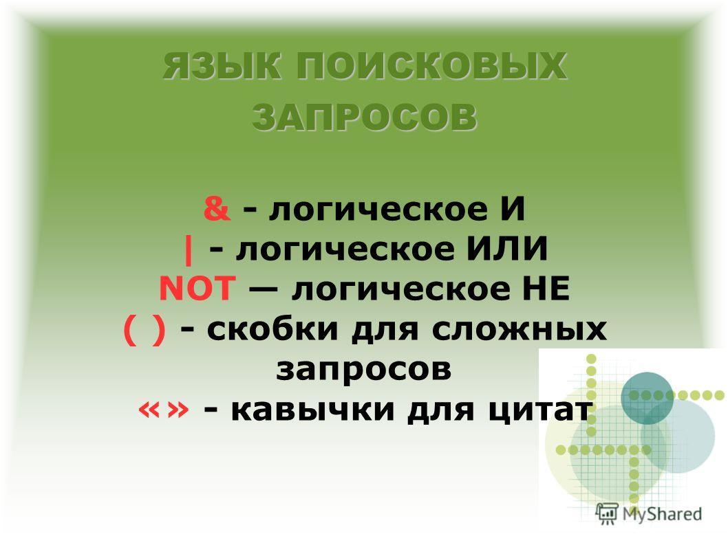 ЯЗЫК ПОИСКОВЫХ ЗАПРОСОВ & - логическое И | - логическое ИЛИ NOT логическое НЕ ( ) - скобки для сложных запросов «» - кавычки для цитат
