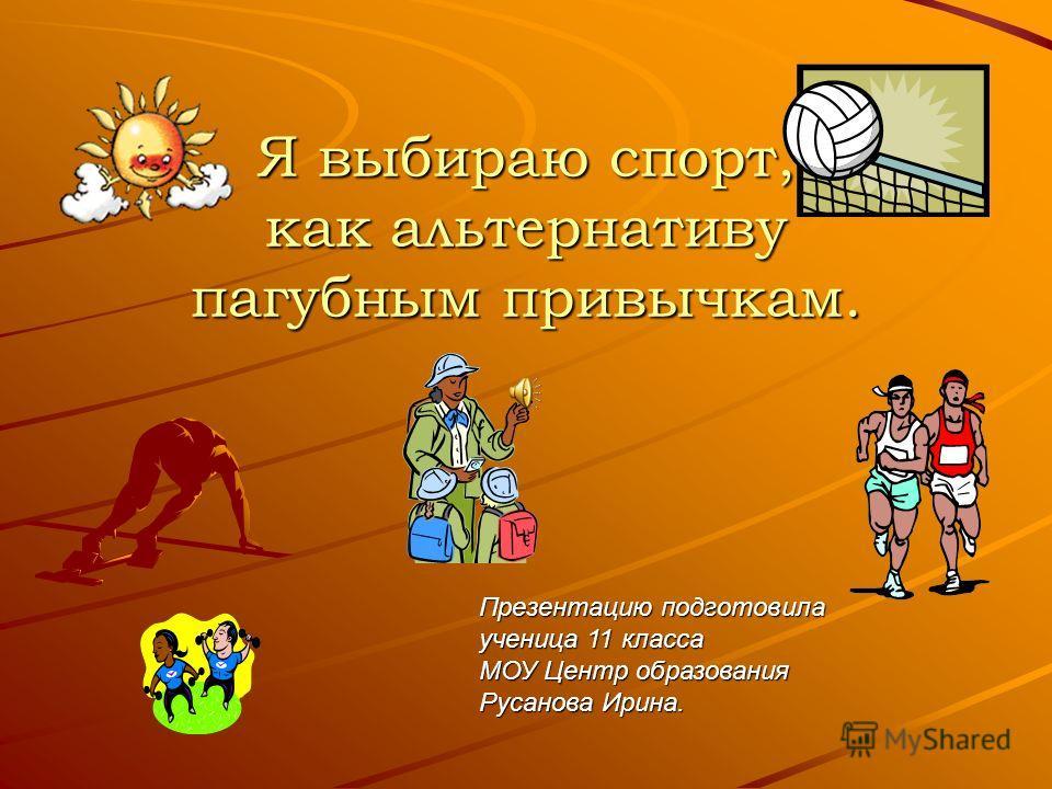 Я выбираю спорт, как альтернативу пагубным привычкам. Презентацию подготовила ученица 11 класса МОУ Центр образования Русанова Ирина.