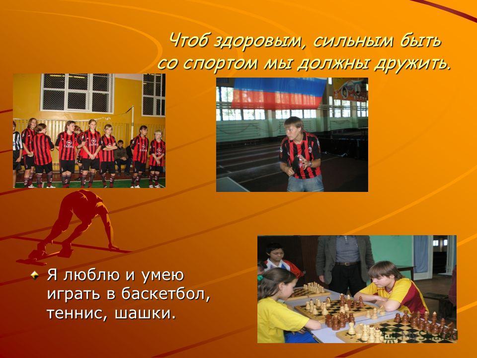 Чтоб здоровым, сильным быть со спортом мы должны дружить. Я люблю и умею играть в баскетбол, теннис, шашки.