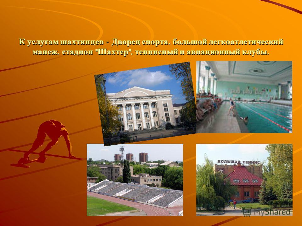 К услугам шахтинцев - Дворец спорта, большой легкоатлетический манеж, стадион  Шахтер , теннисный и авиационный клубы.