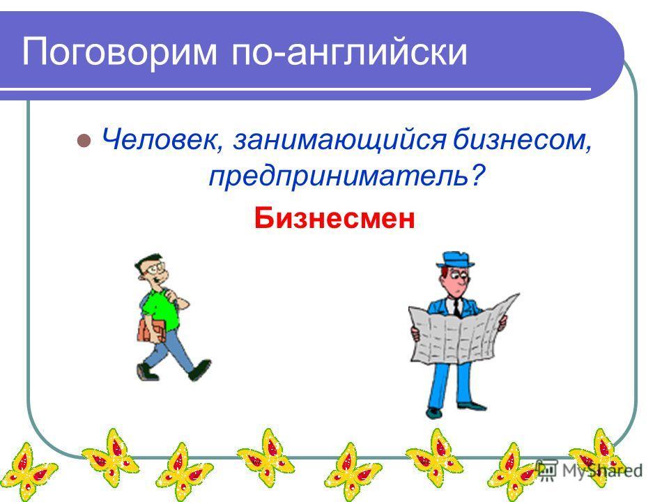 Поговорим по-английски Человек, занимающийся бизнесом, предприниматель? Бизнесмен