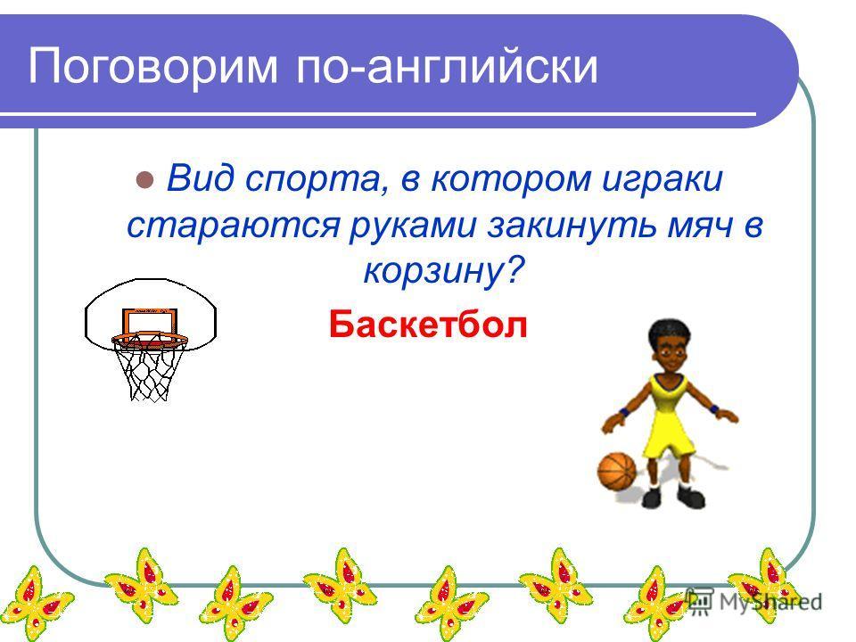Поговорим по-английски Вид спорта, в котором играки стараются руками закинуть мяч в корзину? Баскетбол
