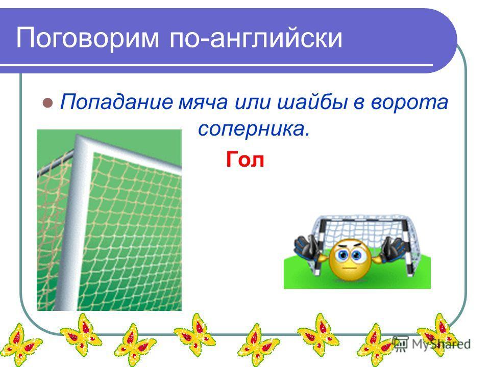 Поговорим по-английски Попадание мяча или шайбы в ворота соперника. Гол