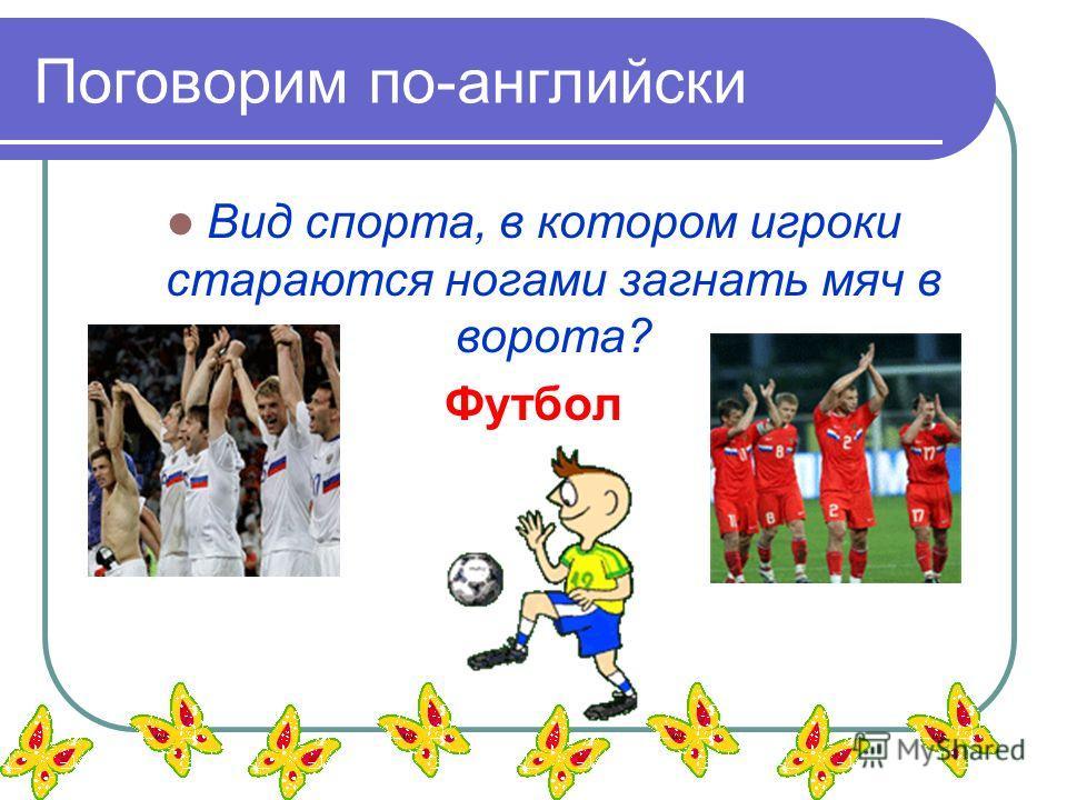 Поговорим по-английски Вид спорта, в котором игроки стараются ногами загнать мяч в ворота? Футбол
