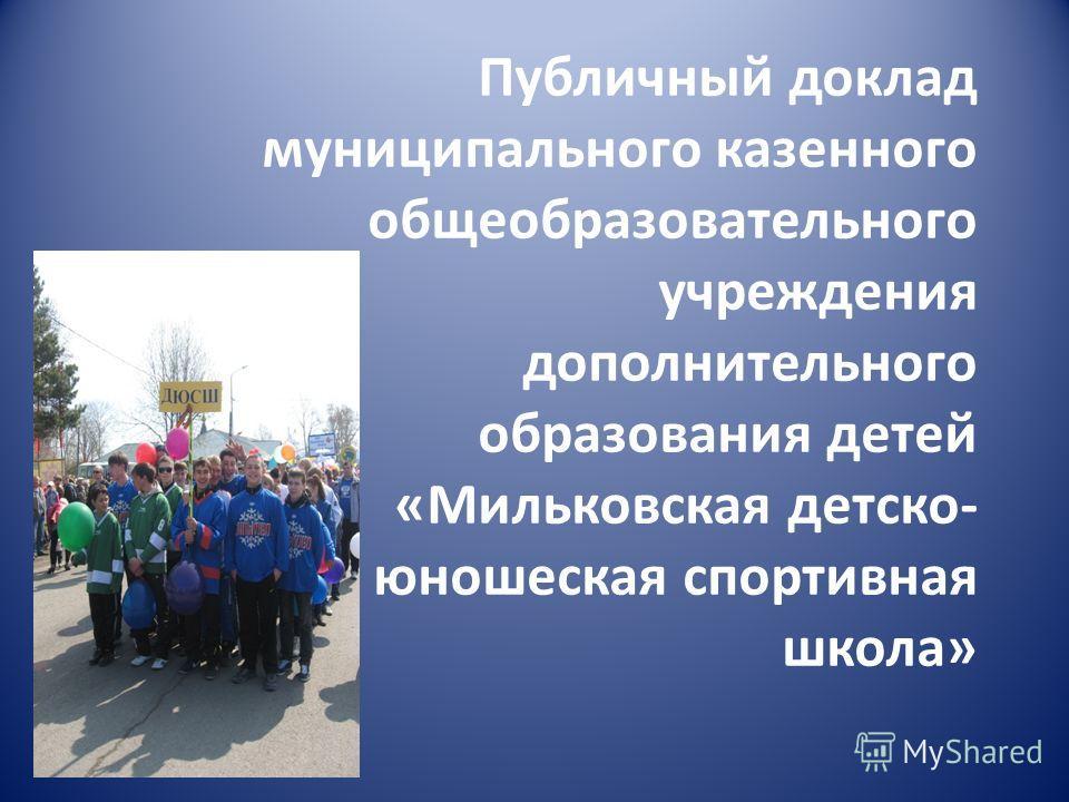 Публичный доклад муниципального казенного общеобразовательного учреждения дополнительного образования детей «Мильковская детско- юношеская спортивная школа»