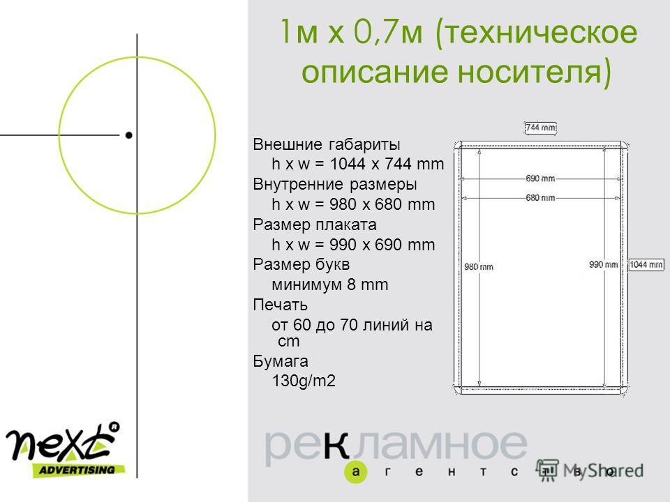 1 м х 0,7 м ( техническое описание носителя ) Внешние габариты h x w = 1044 x 744 mm Внутренние размеры h x w = 980 x 680 mm Размер плаката h x w = 990 x 690 mm Размер букв минимум 8 mm Печать от 60 до 70 линий на cm Бумага 130g/m2