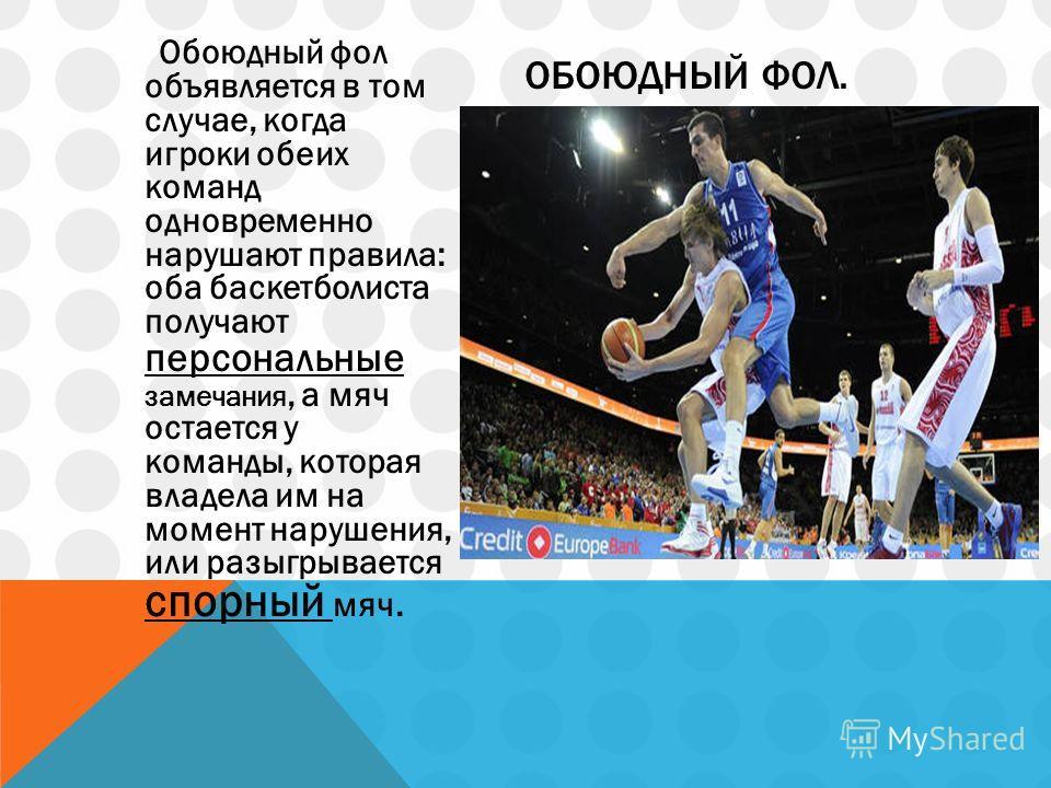 Обоюдный фол объявляется в том случае, когда игроки обеих команд одновременно нарушают правила: оба баскетболиста получают персональные замечания, а мяч остается у команды, которая владела им на момент нарушения, или разыгрывается спорный мяч. ОБОЮДН