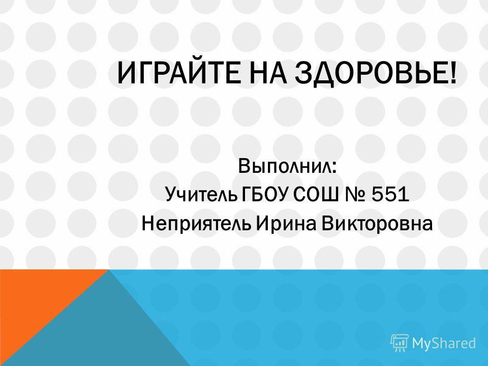 ИГРАЙТЕ НА ЗДОРОВЬЕ! Выполнил: Учитель ГБОУ СОШ 551 Неприятель Ирина Викторовна