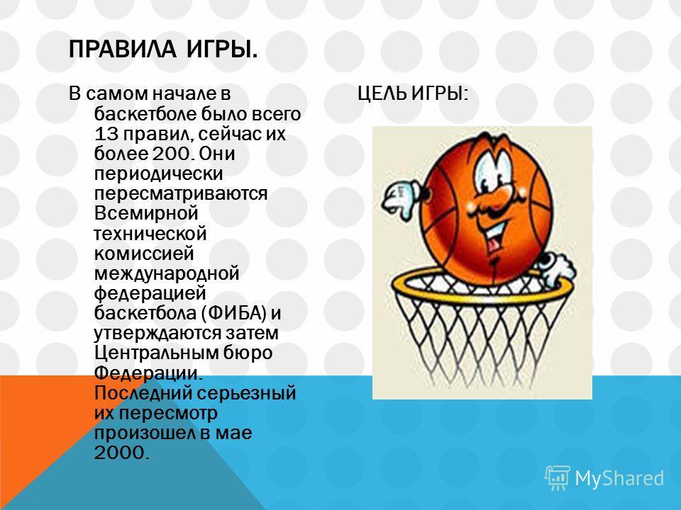 В самом начале в баскетболе было всего 13 правил, сейчас их более 200. Они периодически пересматриваются Всемирной технической комиссией международной федерацией баскетбола (ФИБА) и утверждаются затем Центральным бюро Федерации. Последний серьезный и