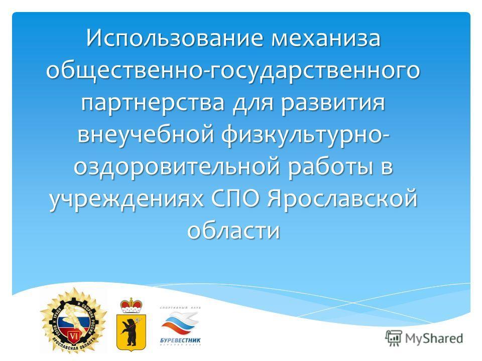 Использование механиза общественно-государственного партнерства для развития внеучебной физкультурно- оздоровительной работы в учреждениях СПО Ярославской области