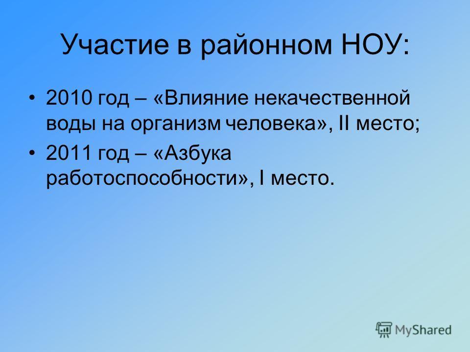 Участие в районном НОУ: 2010 год – «Влияние некачественной воды на организм человека», II место; 2011 год – «Азбука работоспособности», I место.