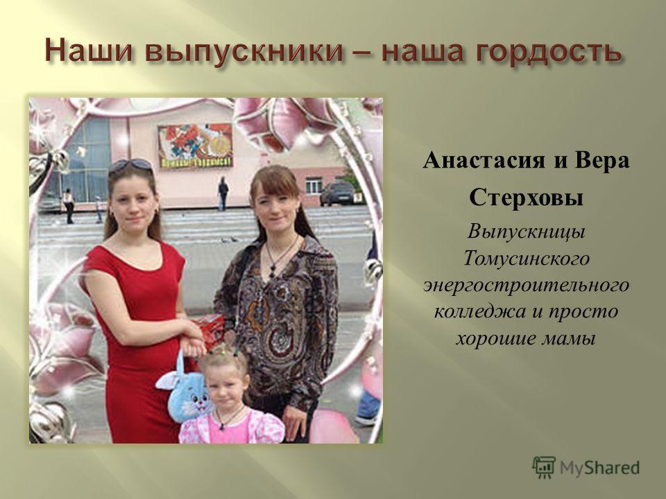 Анастасия и Вера Стерховы Выпускницы Томусинского энергостроительного колледжа и просто хорошие мамы