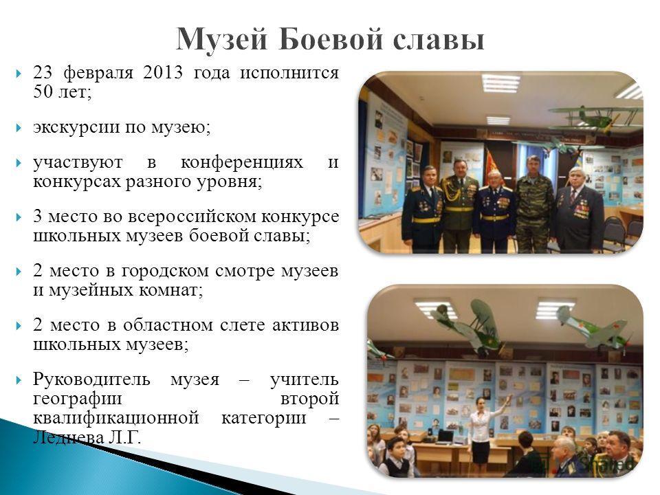 23 февраля 2013 года исполнится 50 лет; экскурсии по музею; участвуют в конференциях и конкурсах разного уровня; 3 место во всероссийском конкурсе школьных музеев боевой славы; 2 место в городском смотре музеев и музейных комнат; 2 место в областном