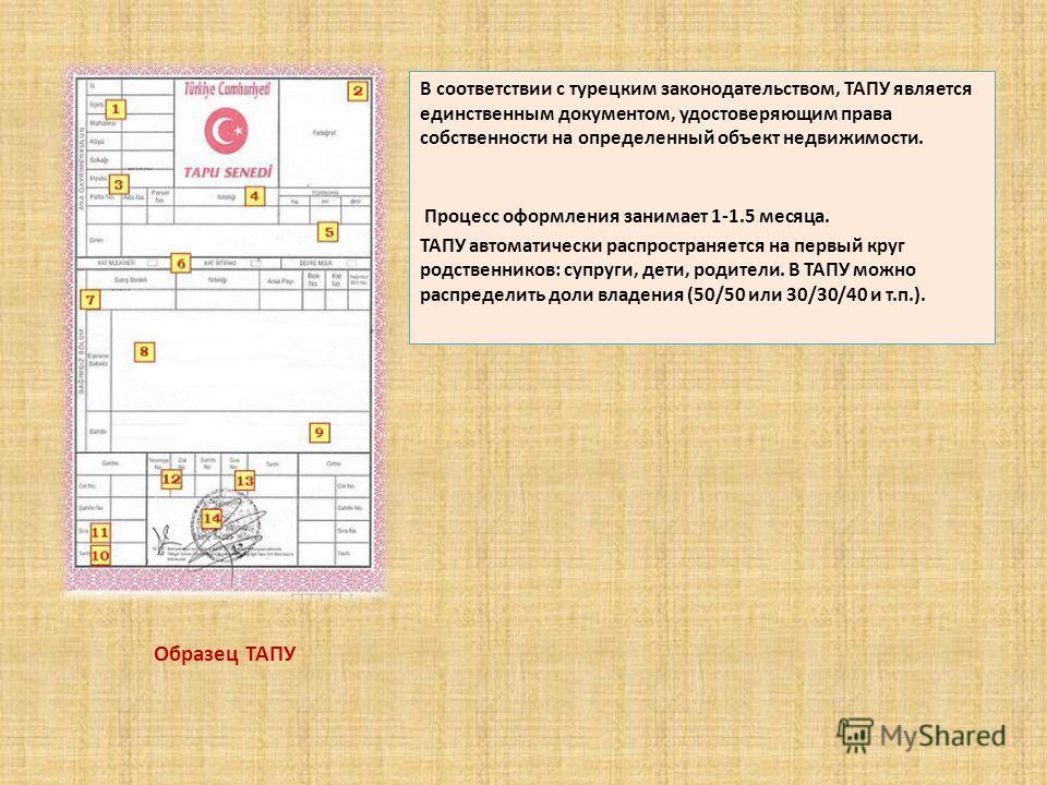 В соответствии с турецким законодательством, ТАПУ является единственным документом, удостоверяющим права собственности на определенный объект недвижимости. Процесс оформления занимает 1-1.5 месяца. ТАПУ автоматически распространяется на первый круг р