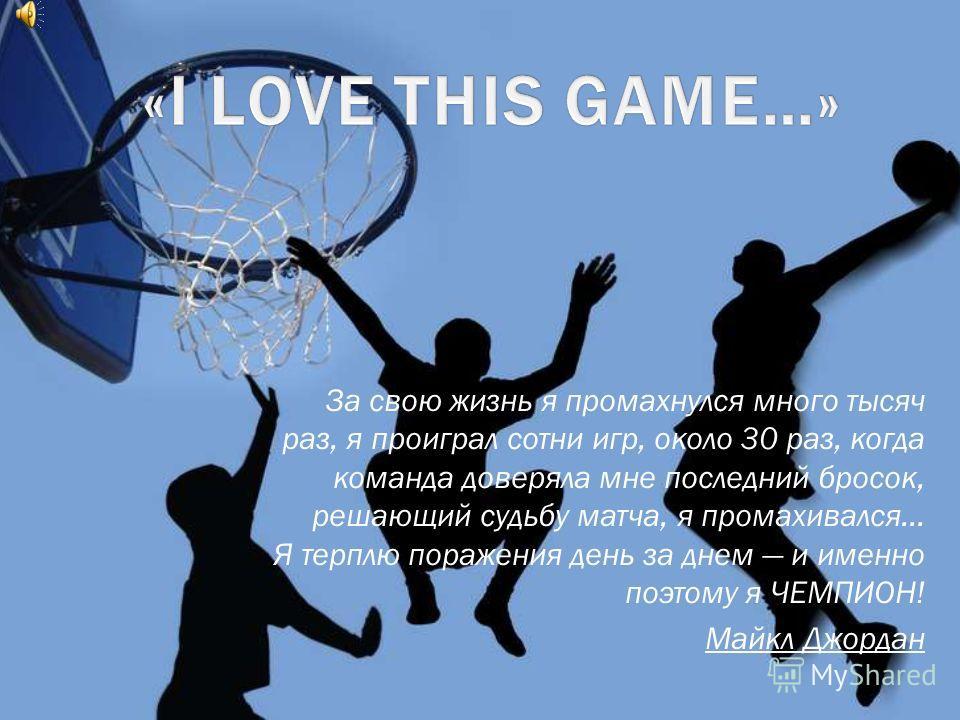 За свою жизнь я промахнулся много тысяч раз, я проиграл сотни игр, около 30 раз, когда команда доверяла мне последний бросок, решающий судьбу матча, я промахивался… Я терплю поражения день за днем и именно поэтому я ЧЕМПИОН! Майкл Джордан