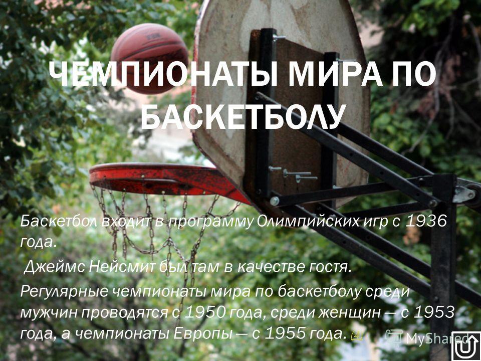 Баскетбол входит в программу Олимпийских игр с 1936 года. Джеймс Нейсмит был там в качестве гостя. Регулярные чемпионаты мира по баскетболу среди мужчин проводятся с 1950 года, среди женщин с 1953 года, а чемпионаты Европы с 1955 года. (4) (4) ЧЕМПИО