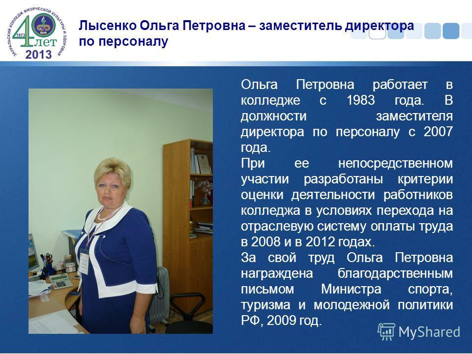 Лысенко Ольга Петровна – заместитель директора по персоналу Ольга Петровна работает в колледже с 1983 года. В должности заместителя директора по персоналу с 2007 года. При ее непосредственном участии разработаны критерии оценки деятельности работнико