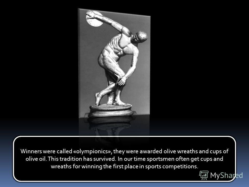 Победителей называли «олимпиониками», их награждали венками из оливкового дерева и кубками с оливковым маслом. Эта традиция сохранилась доныне. В наше время спортсмены часто награждаются кубками и венками за занятые первые места в спортивных соревнов