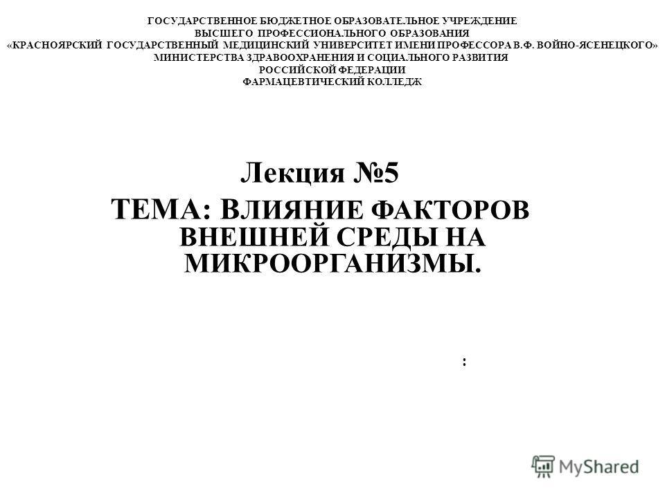 Лекция 5 ТЕМА: В ЛИЯНИЕ ФАКТОРОВ ВНЕШНЕЙ СРЕДЫ НА МИКРООРГАНИЗМЫ. : ГОСУДАРСТВЕННОЕ БЮДЖЕТНОЕ ОБРАЗОВАТЕЛЬНОЕ УЧРЕЖДЕНИЕ ВЫСШЕГО ПРОФЕССИОНАЛЬНОГО ОБРАЗОВАНИЯ «КРАСНОЯРСКИЙ ГОСУДАРСТВЕННЫЙ МЕДИЦИНСКИЙ УНИВЕРСИТЕТ ИМЕНИ ПРОФЕССОРА В.Ф. ВОЙНО-ЯСЕНЕЦКОГ